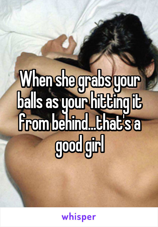 When she grabs your balls as your hitting it from behind...that's a good girl
