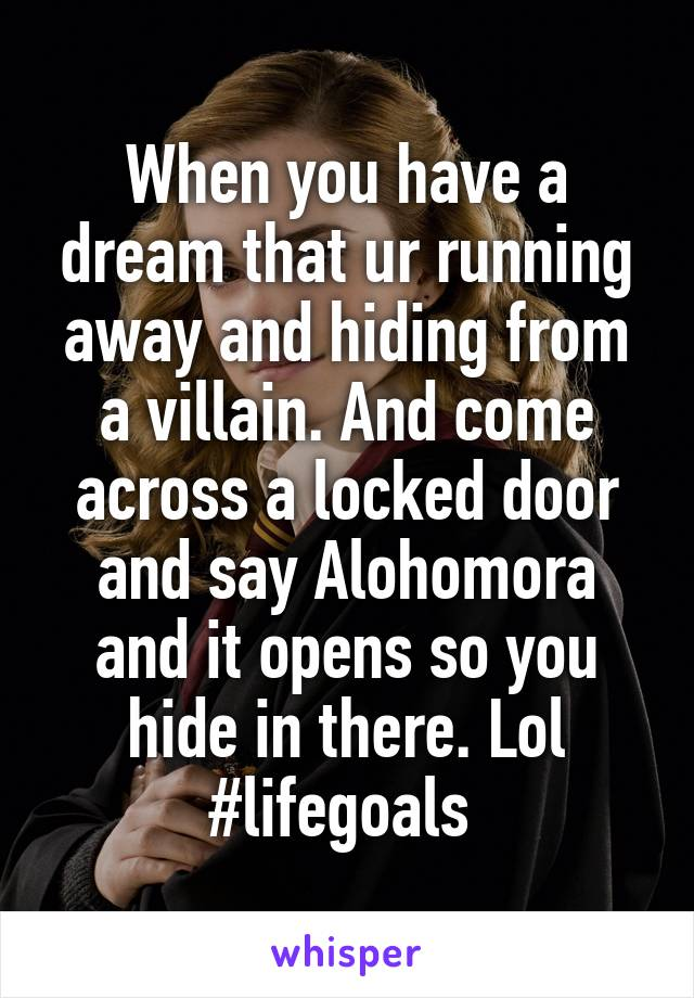 When you have a dream that ur running away and hiding from a villain. And come across a locked door and say Alohomora and it opens so you hide in there. Lol #lifegoals
