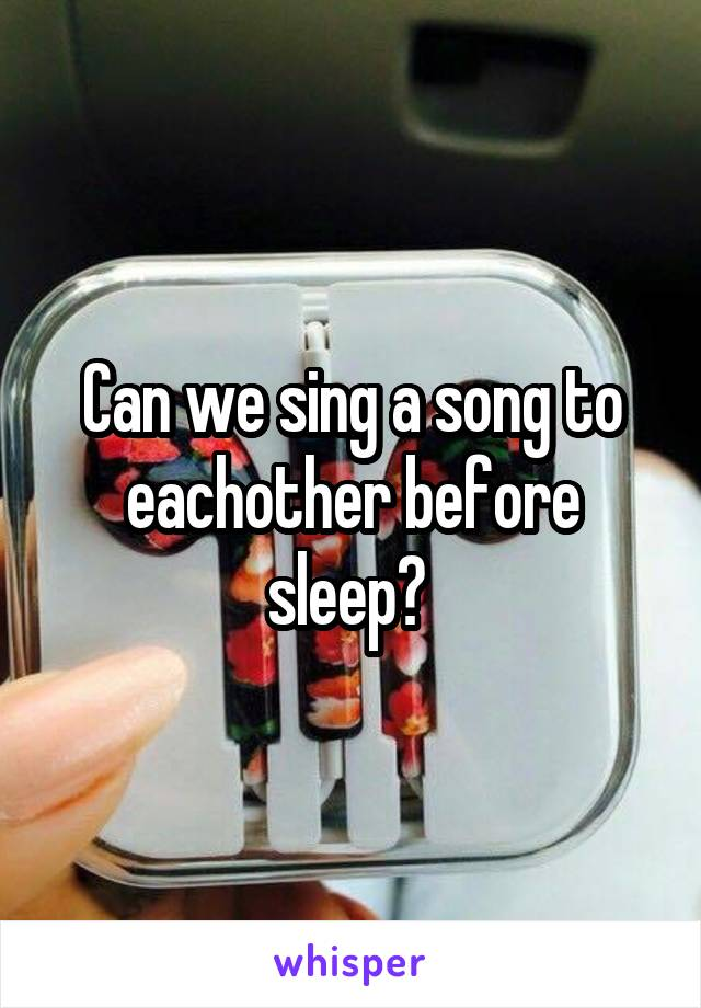 Can we sing a song to eachother before sleep?