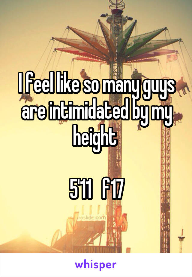 I feel like so many guys are intimidated by my height   5'11   f17