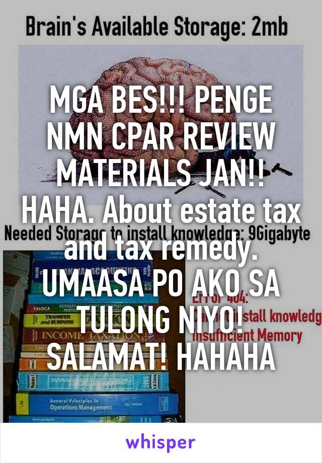 MGA BES!!! PENGE NMN CPAR REVIEW MATERIALS JAN!! HAHA. About estate tax and tax remedy. UMAASA PO AKO SA TULONG NIYO! SALAMAT! HAHAHA