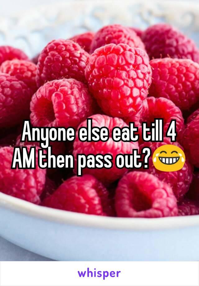 Anyone else eat till 4 AM then pass out?😂
