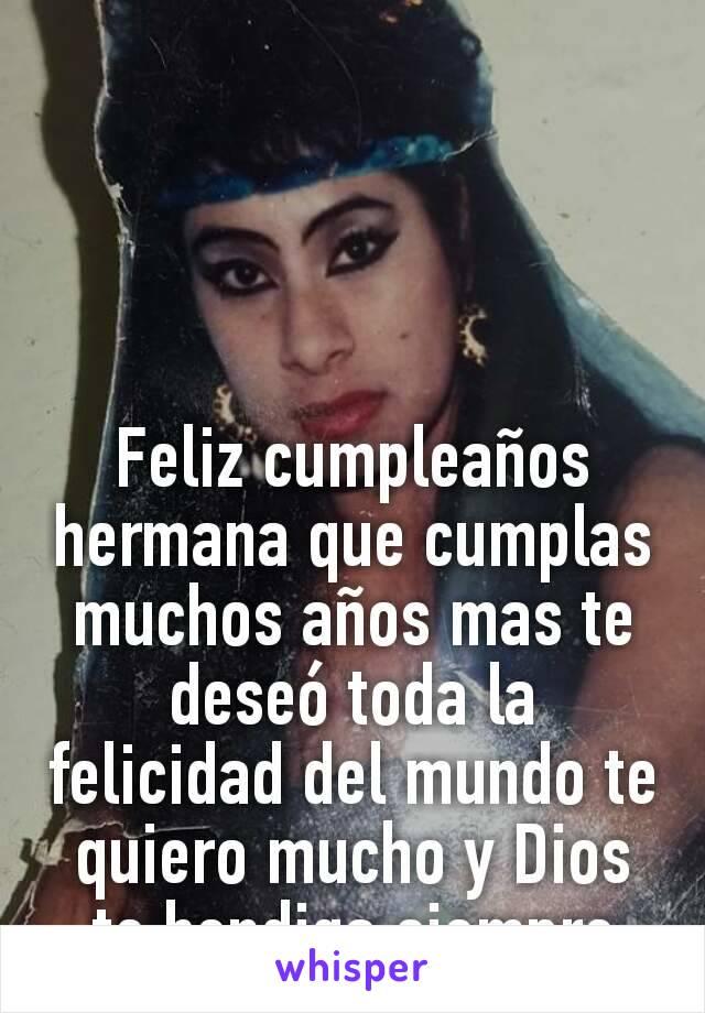 Feliz cumpleaños hermana que cumplas muchos años mas te deseó toda la felicidad del mundo te quiero mucho y Dios te bendiga siempre