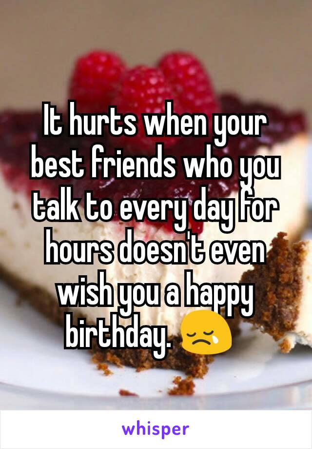 It hurts when your best friends who you talk to every day for hours doesn't even wish you a happy birthday. 😢