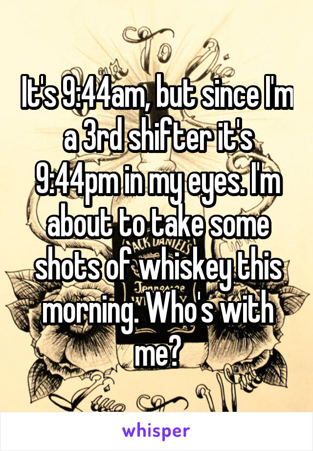 It's 9:44am, but since I'm a 3rd shifter it's 9:44pm in my eyes. I'm about to take some shots of whiskey this morning. Who's with me?