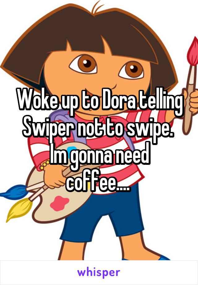 Woke up to Dora telling Swiper not to swipe.  Im gonna need coffee....