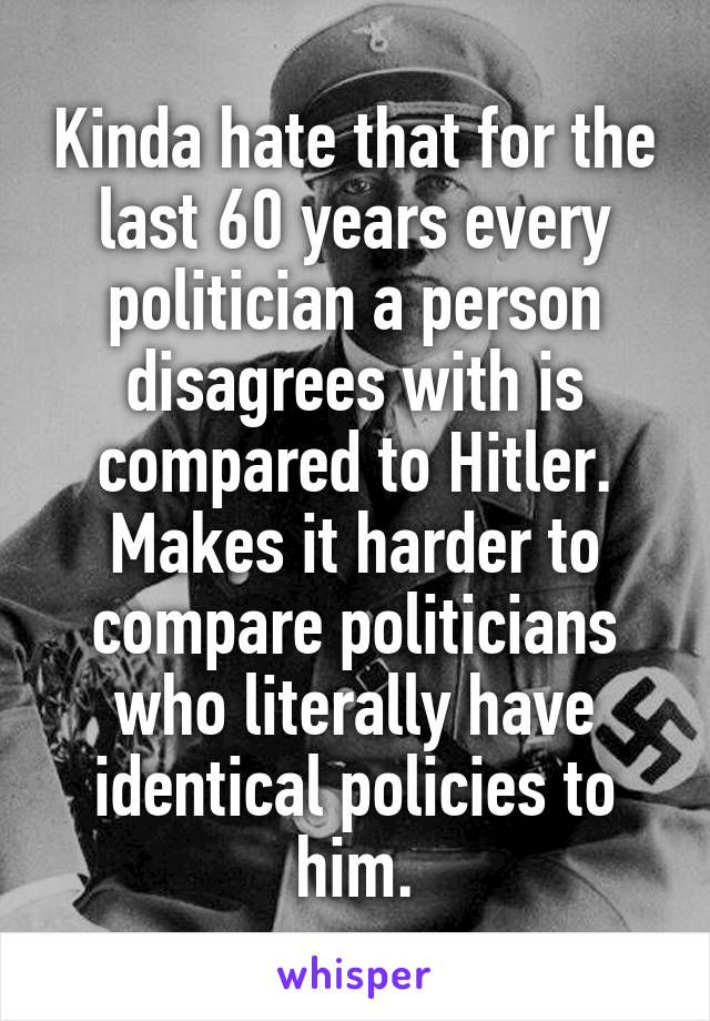Kinda hate that for the last 60 years every politician a person disagrees with is compared to Hitler. Makes it harder to compare politicians who literally have identical policies to him.