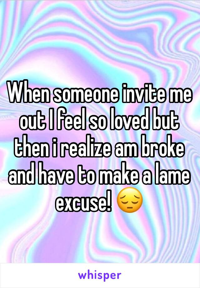 When someone invite me out I feel so loved but then i realize am broke and have to make a lame excuse! 😔