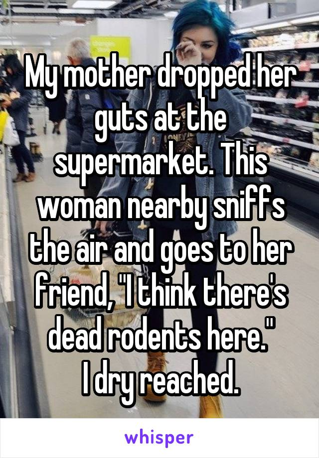 """My mother dropped her guts at the supermarket. This woman nearby sniffs the air and goes to her friend, """"I think there's dead rodents here."""" I dry reached."""