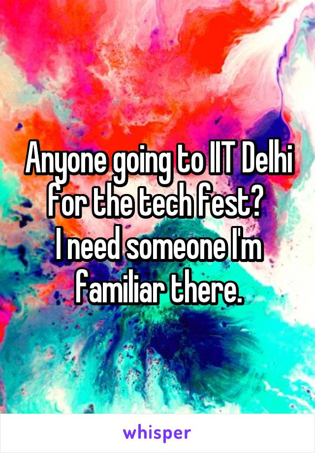 Anyone going to IIT Delhi for the tech fest?  I need someone I'm familiar there.