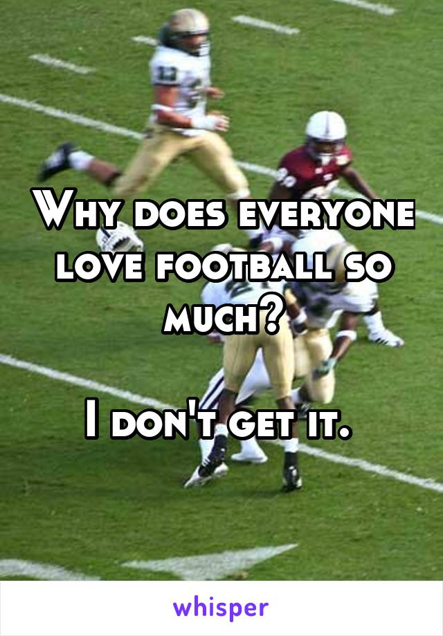 Why does everyone love football so much?  I don't get it.