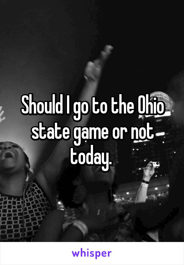 Should I go to the Ohio state game or not today.