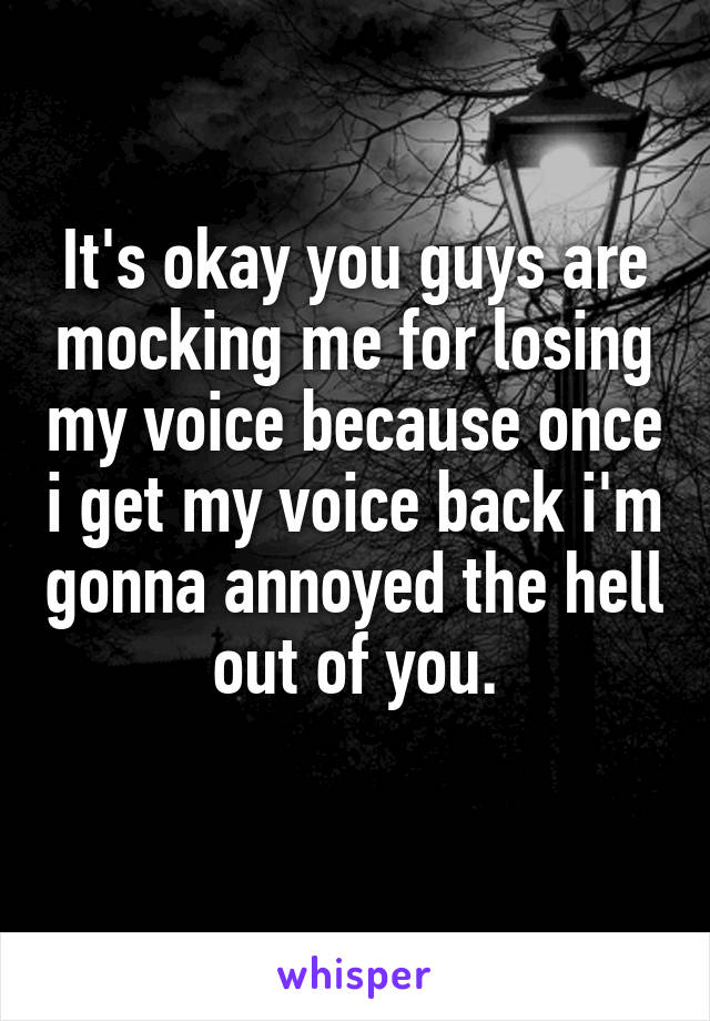 It's okay you guys are mocking me for losing my voice because once i get my voice back i'm gonna annoyed the hell out of you.