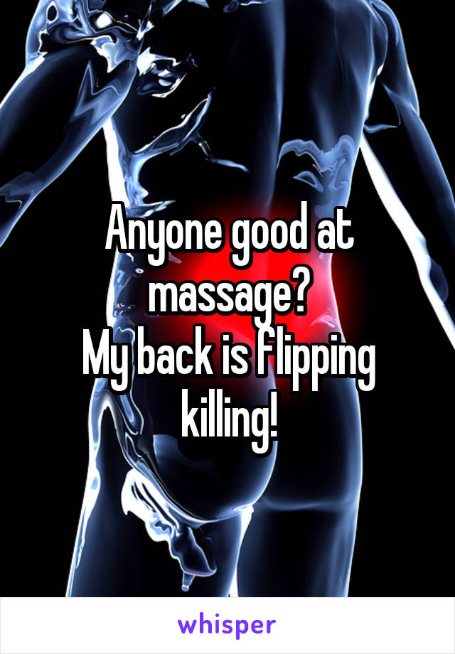 Anyone good at massage? My back is flipping killing!