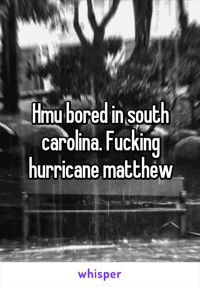 Hmu bored in south carolina. Fucking hurricane matthew
