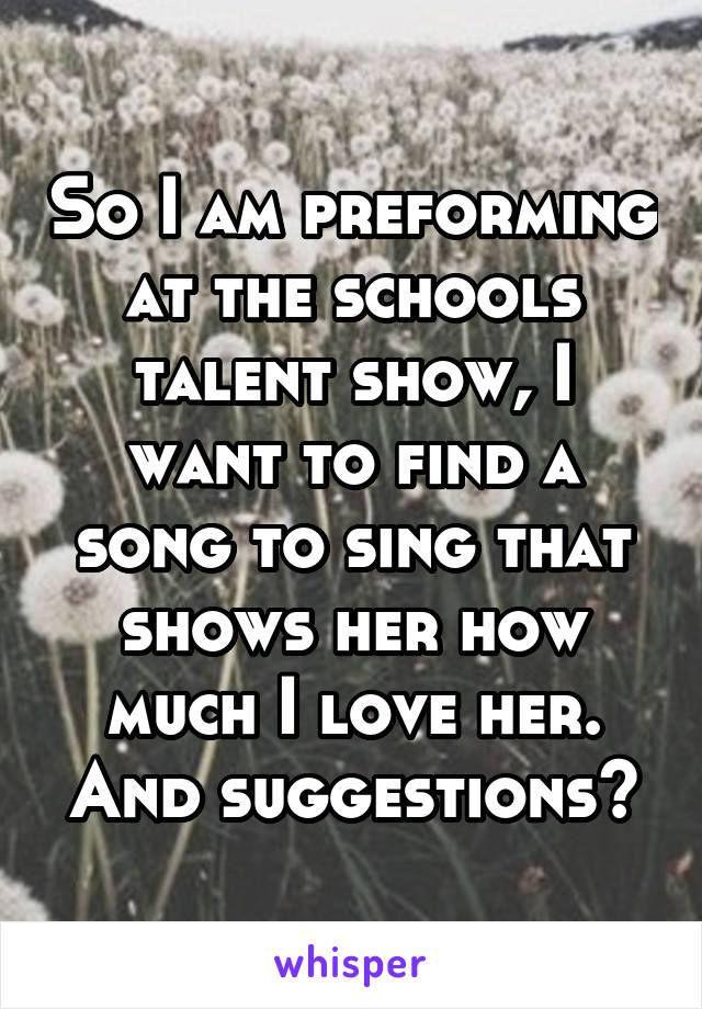 So I am preforming at the schools talent show, I want to find a song to sing that shows her how much I love her. And suggestions?