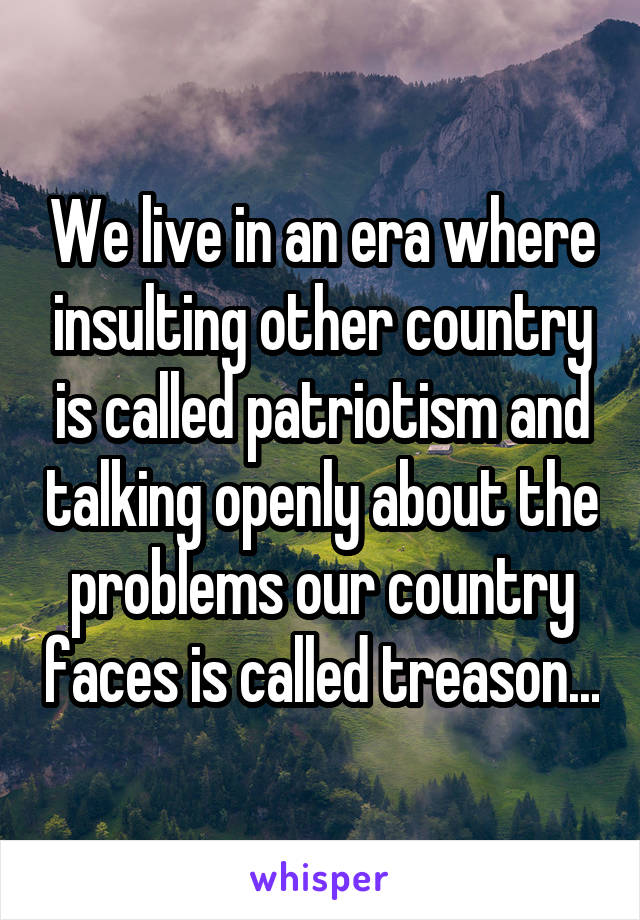 We live in an era where insulting other country is called patriotism and talking openly about the problems our country faces is called treason...