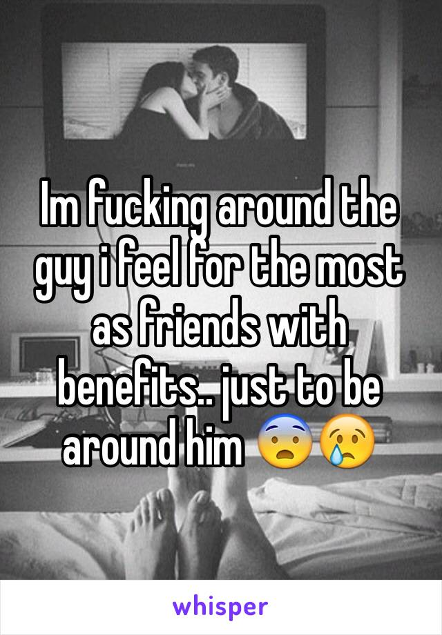 Im fucking around the guy i feel for the most as friends with benefits.. just to be around him 😨😢