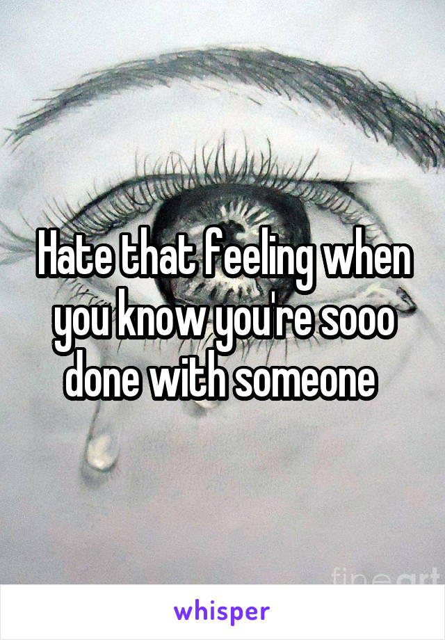 Hate that feeling when you know you're sooo done with someone
