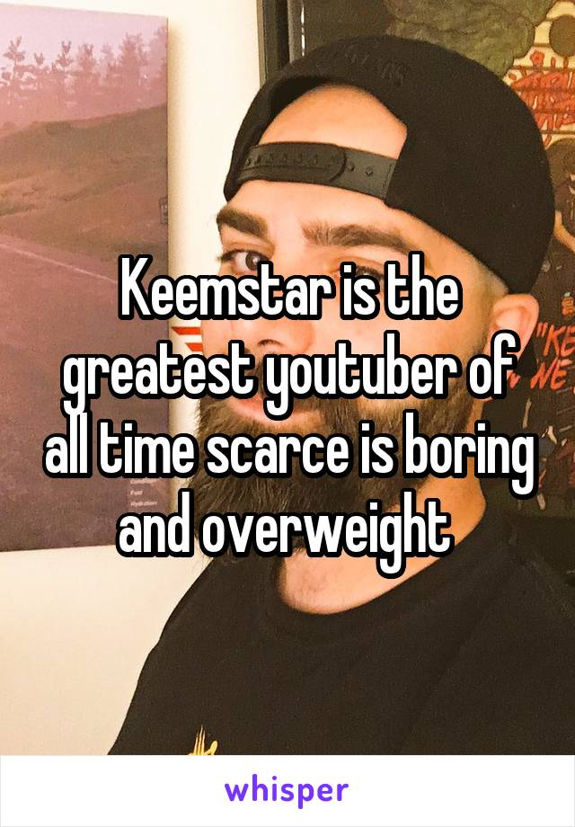 Keemstar is the greatest youtuber of all time scarce is boring and overweight
