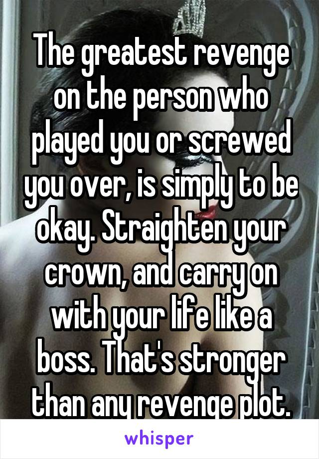 The greatest revenge on the person who played you or screwed you over, is simply to be okay. Straighten your crown, and carry on with your life like a boss. That's stronger than any revenge plot.