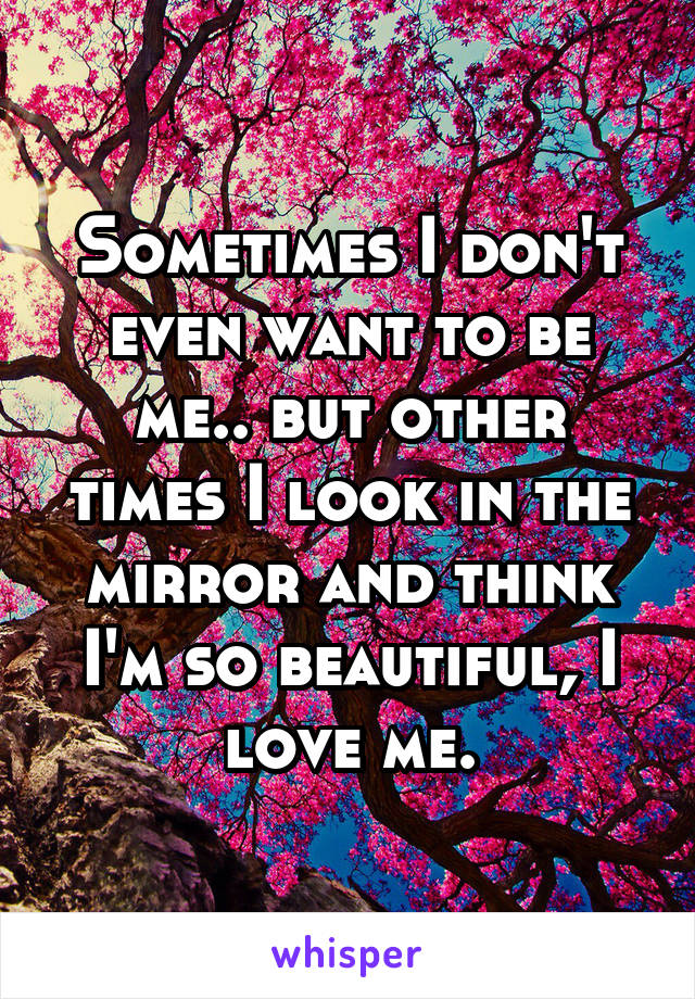 Sometimes I don't even want to be me.. but other times I look in the mirror and think I'm so beautiful, I love me.