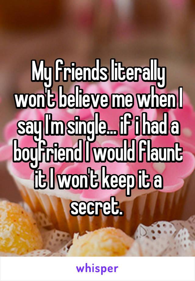 My friends literally won't believe me when I say I'm single... if i had a boyfriend I would flaunt it I won't keep it a secret.