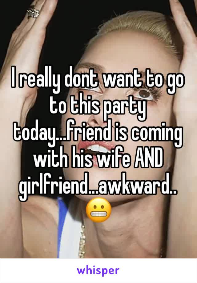 I really dont want to go to this party today...friend is coming with his wife AND girlfriend...awkward..😬