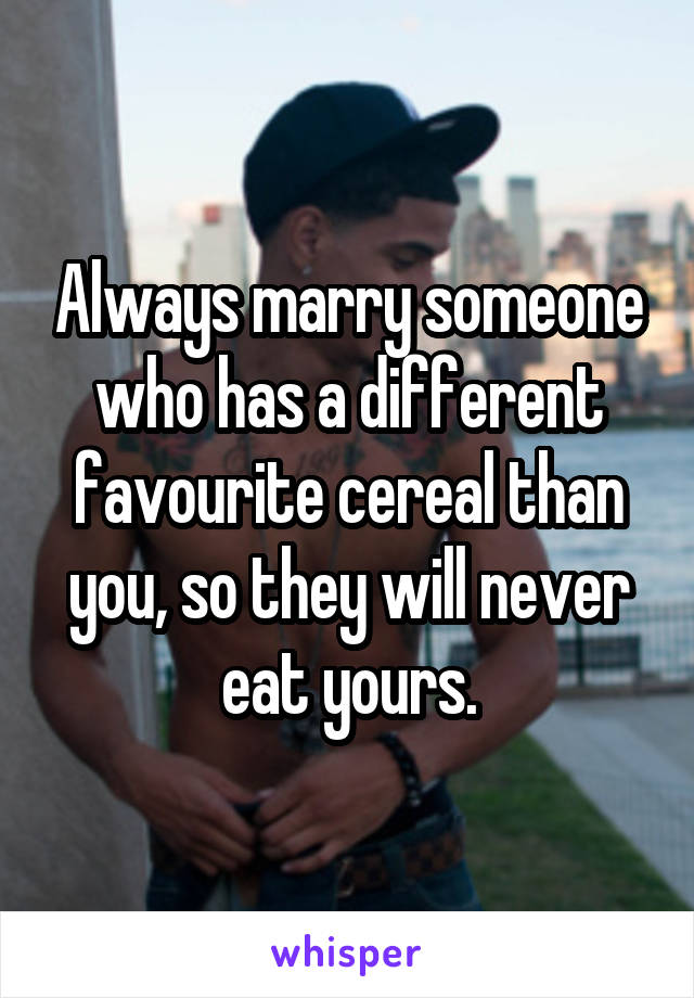 Always marry someone who has a different favourite cereal than you, so they will never eat yours.