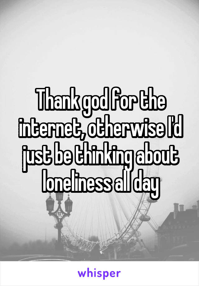 Thank god for the internet, otherwise I'd just be thinking about loneliness all day