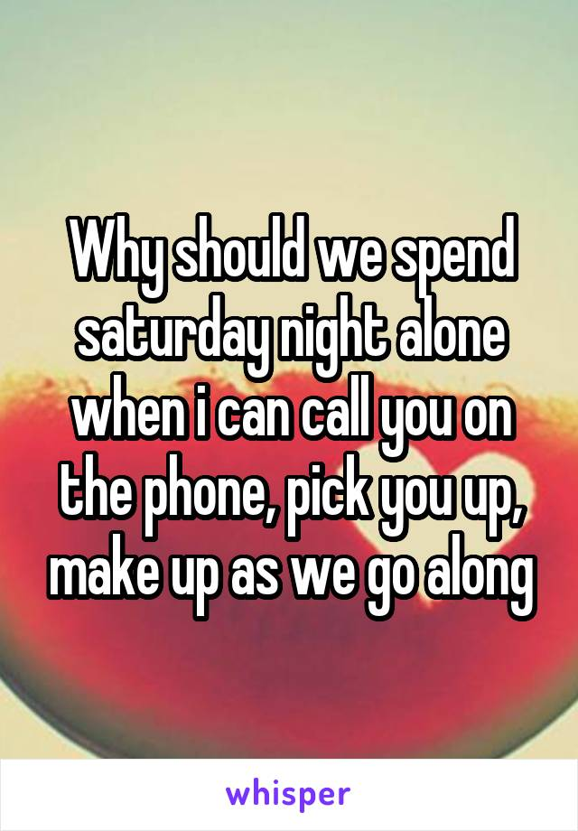 Why should we spend saturday night alone when i can call you on the phone, pick you up, make up as we go along