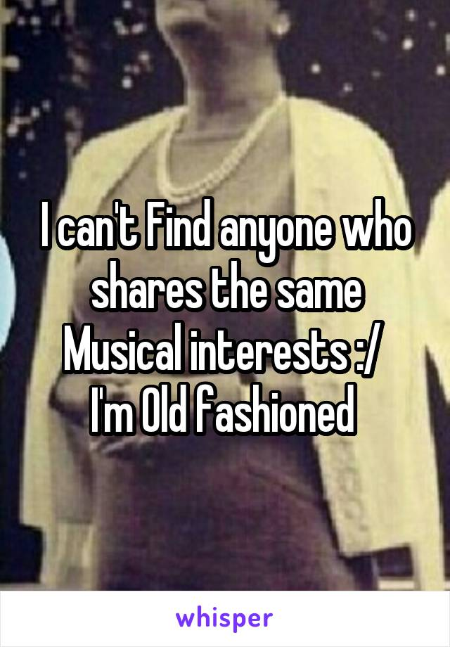 I can't Find anyone who shares the same Musical interests :/  I'm Old fashioned