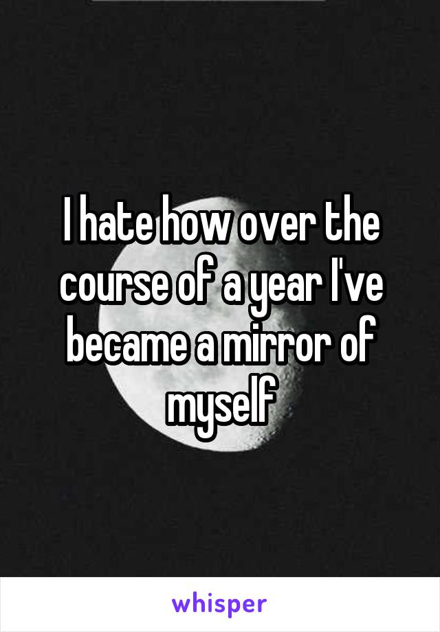 I hate how over the course of a year I've became a mirror of myself
