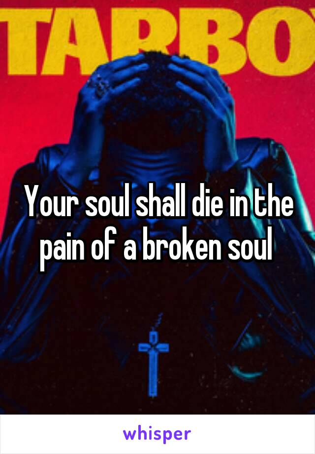 Your soul shall die in the pain of a broken soul