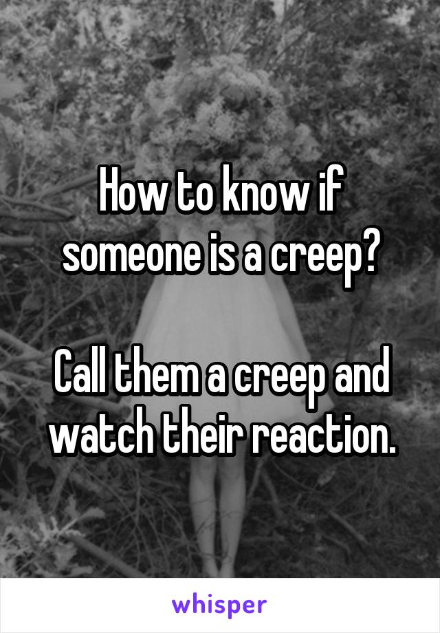 How to know if someone is a creep?  Call them a creep and watch their reaction.