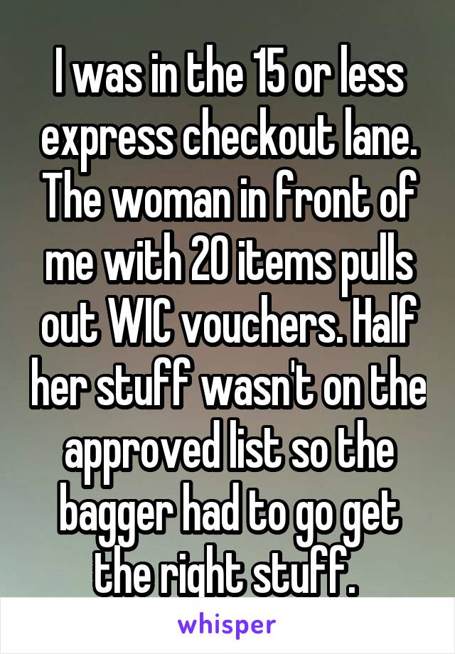 I was in the 15 or less express checkout lane. The woman in front of me with 20 items pulls out WIC vouchers. Half her stuff wasn't on the approved list so the bagger had to go get the right stuff.