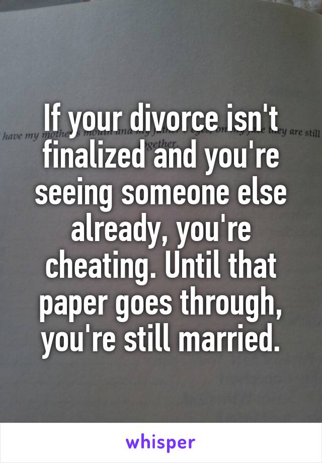 If your divorce isn't finalized and you're seeing someone else already, you're cheating. Until that paper goes through, you're still married.