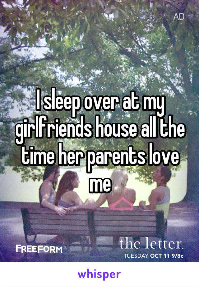 I sleep over at my girlfriends house all the time her parents love me