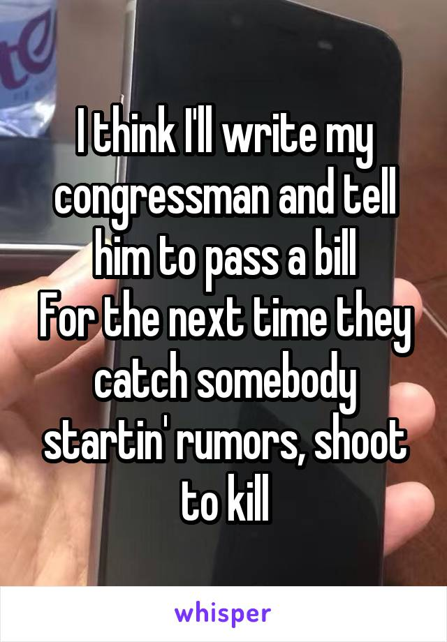 I think I'll write my congressman and tell him to pass a bill For the next time they catch somebody startin' rumors, shoot to kill