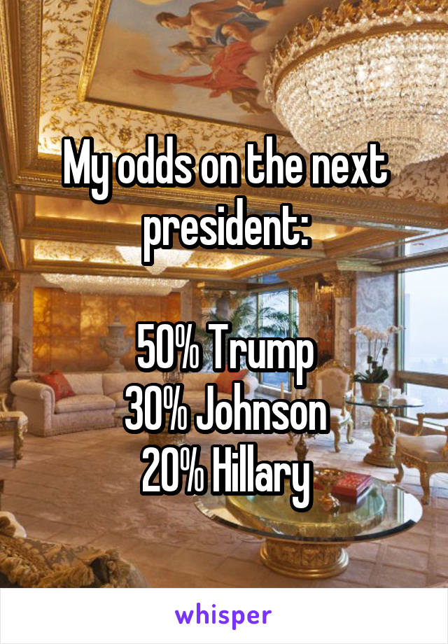 My odds on the next president:  50% Trump 30% Johnson 20% Hillary