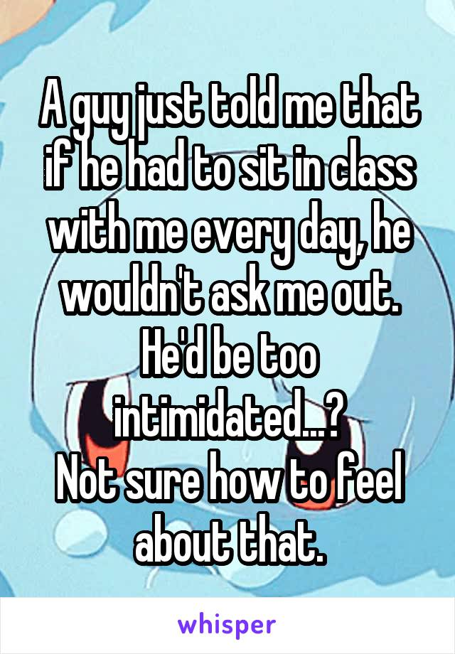A guy just told me that if he had to sit in class with me every day, he wouldn't ask me out. He'd be too intimidated...? Not sure how to feel about that.