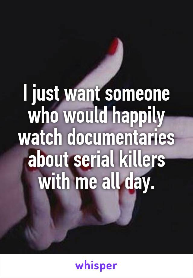I just want someone who would happily watch documentaries about serial killers with me all day.