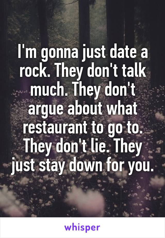 I'm gonna just date a rock. They don't talk much. They don't argue about what restaurant to go to. They don't lie. They just stay down for you.