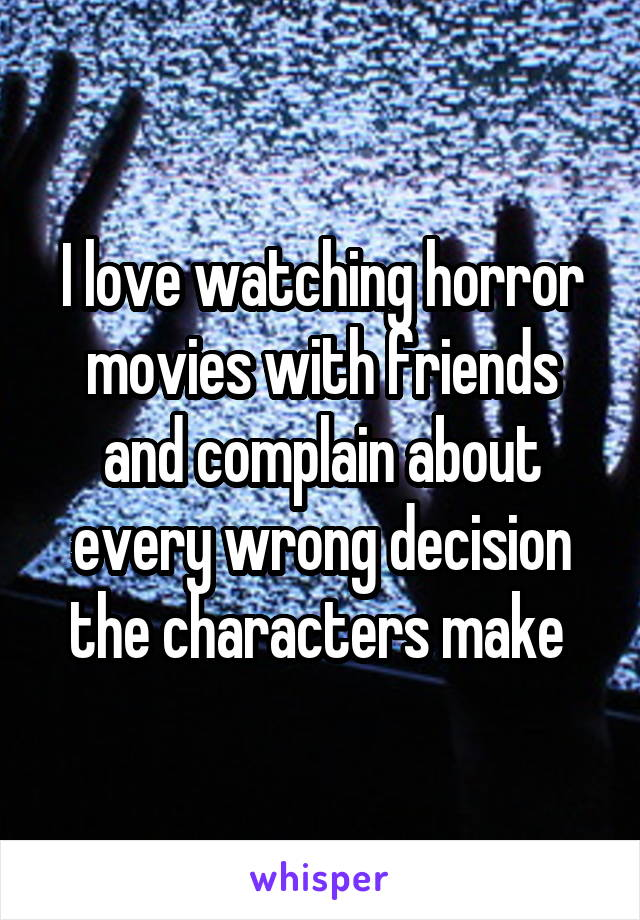 I love watching horror movies with friends and complain about every wrong decision the characters make
