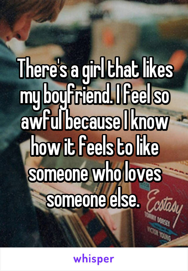 There's a girl that likes my boyfriend. I feel so awful because I know how it feels to like someone who loves someone else.