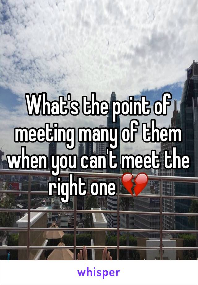 What's the point of meeting many of them when you can't meet the right one 💔