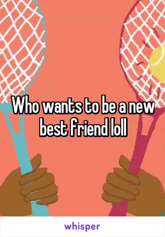 Who wants to be a new best friend loll