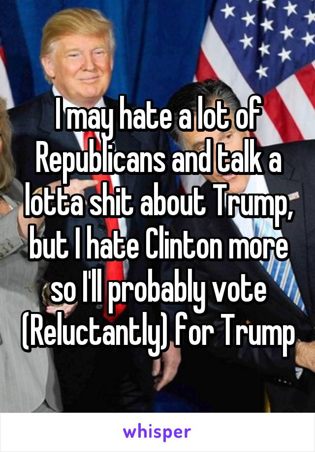 I may hate a lot of Republicans and talk a lotta shit about Trump, but I hate Clinton more so I'll probably vote (Reluctantly) for Trump