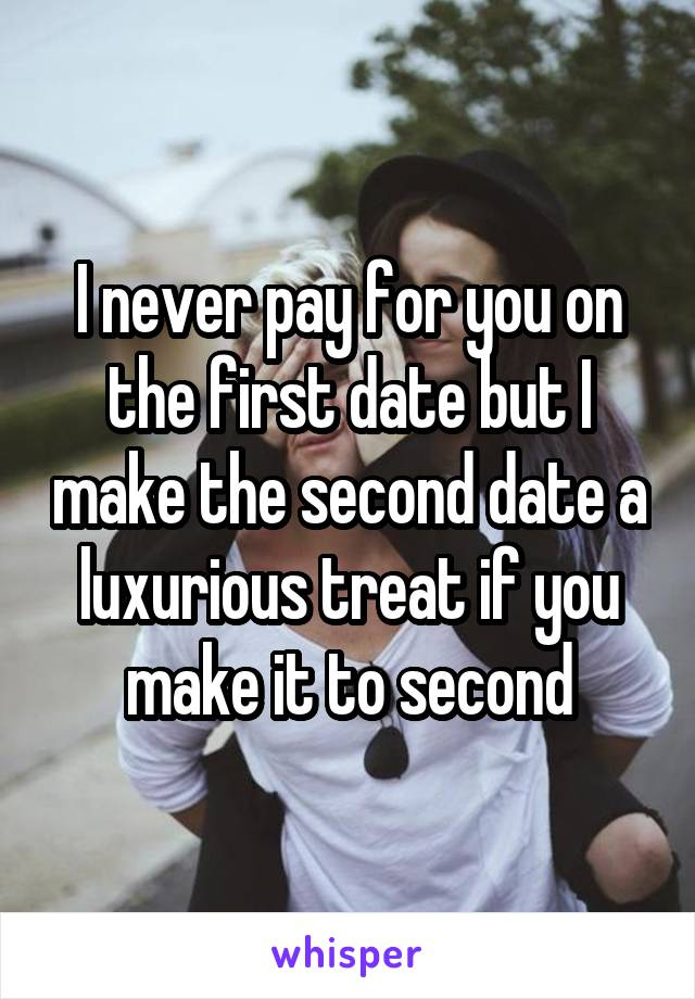 I never pay for you on the first date but I make the second date a luxurious treat if you make it to second