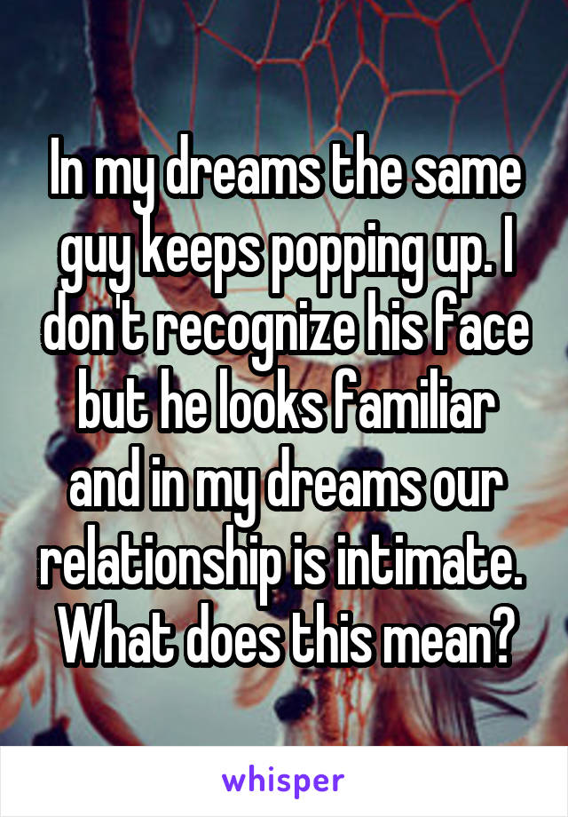 In my dreams the same guy keeps popping up. I don't recognize his face but he looks familiar and in my dreams our relationship is intimate.  What does this mean?
